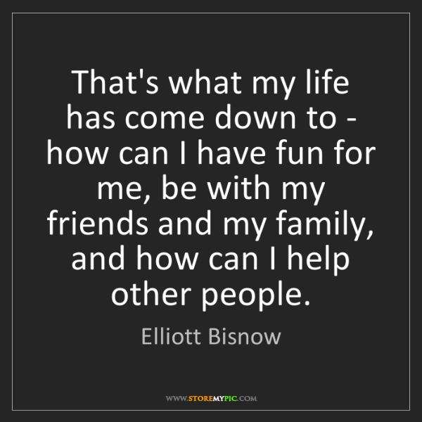 Elliott Bisnow: That's what my life has come down to - how can I have...
