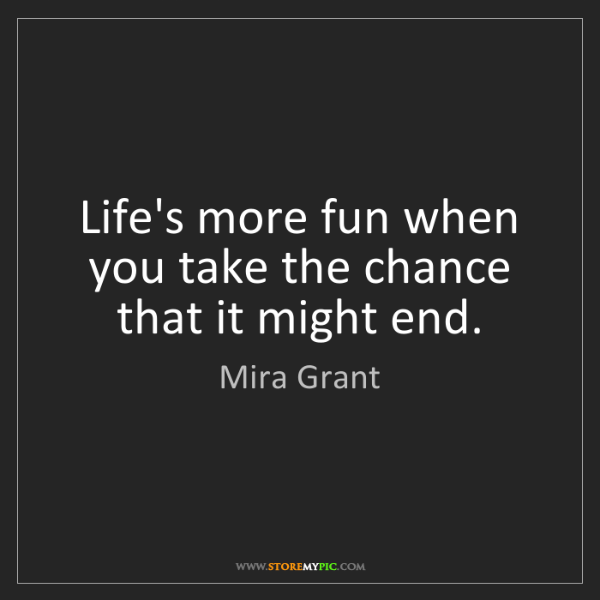 Mira Grant: Life's more fun when you take the chance that it might...