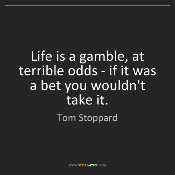 Tom Stoppard: Life is a gamble, at terrible odds - if it was a bet...