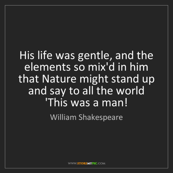 William Shakespeare: His life was gentle, and the elements so mix'd in him...