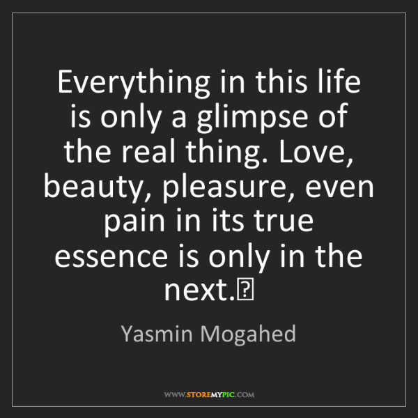 Yasmin Mogahed: Everything in this life is only a glimpse of the real...