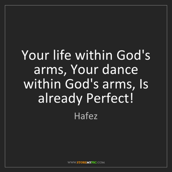 Hafez: Your life within God's arms, Your dance within God's...