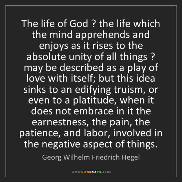 Georg Wilhelm Friedrich Hegel: The life of God ? the life which the mind apprehends...