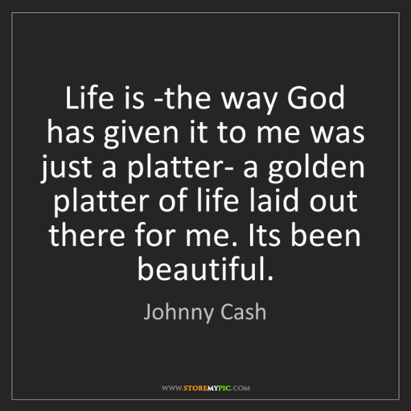 Johnny Cash: Life is -the way God has given it to me was just a platter-...