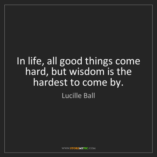 Lucille Ball: In life, all good things come hard, but wisdom is the...