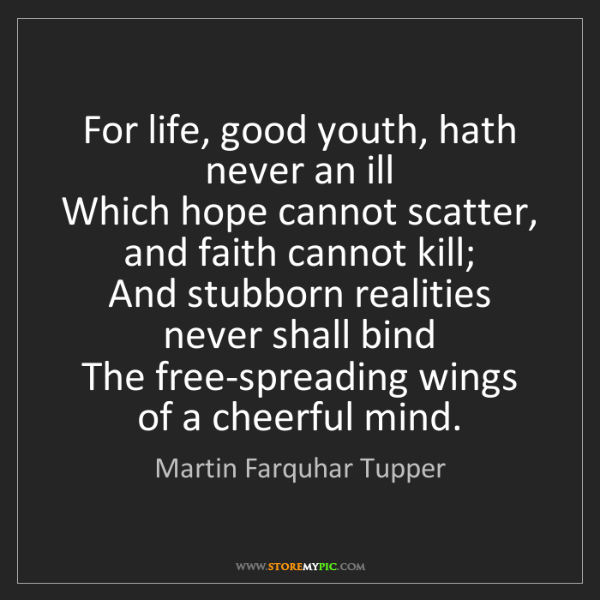 Martin Farquhar Tupper: For life, good youth, hath never an ill   Which hope...