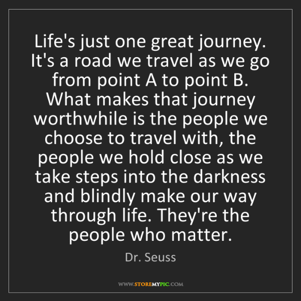 Dr. Seuss: Life's just one great journey. It's a road we travel...