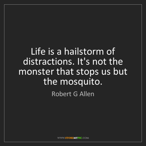 Robert G Allen: Life is a hailstorm of distractions. It's not the monster...