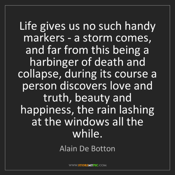 Alain De Botton: Life gives us no such handy markers - a storm comes,...