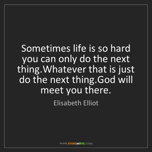 Elisabeth Elliot: Sometimes life is so hard you can only do the next thing.Whatever...