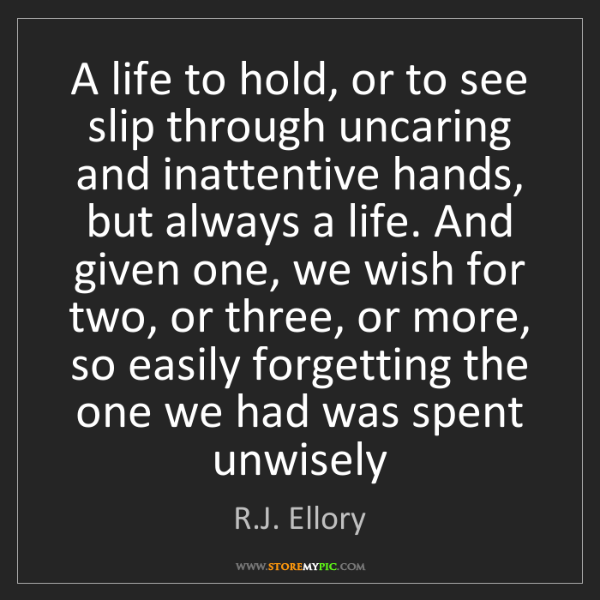 R.J. Ellory: A life to hold, or to see slip through uncaring and inattentive...