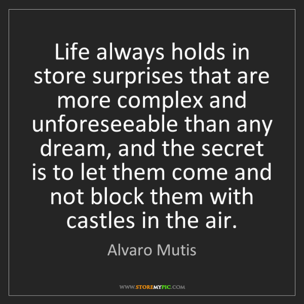 Alvaro Mutis: Life always holds in store surprises that are more complex...