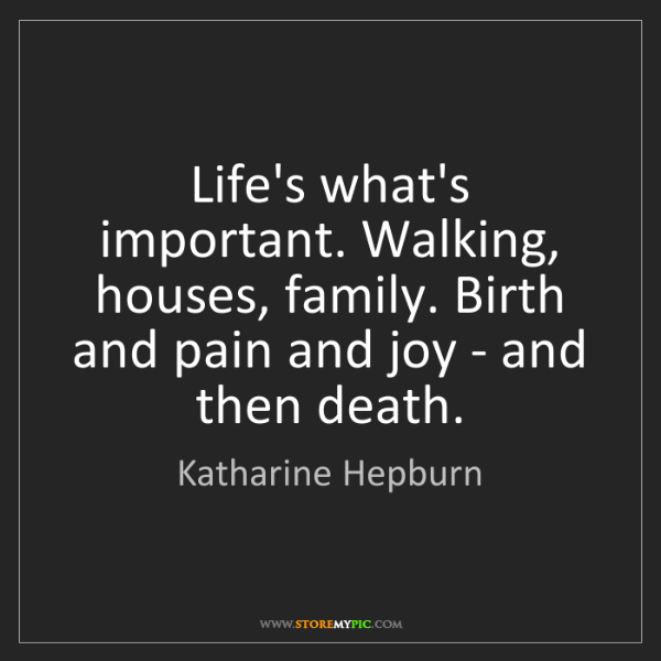 Katharine Hepburn: Life's what's important. Walking, houses, family. Birth...