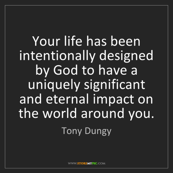 Tony Dungy: Your life has been intentionally designed by God to have...
