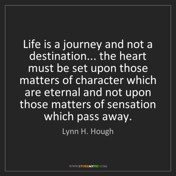 Lynn H. Hough: Life is a journey and not a destination... the heart...
