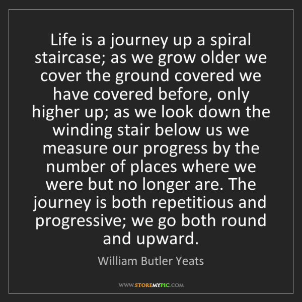William Butler Yeats: Life is a journey up a spiral staircase; as we grow older...