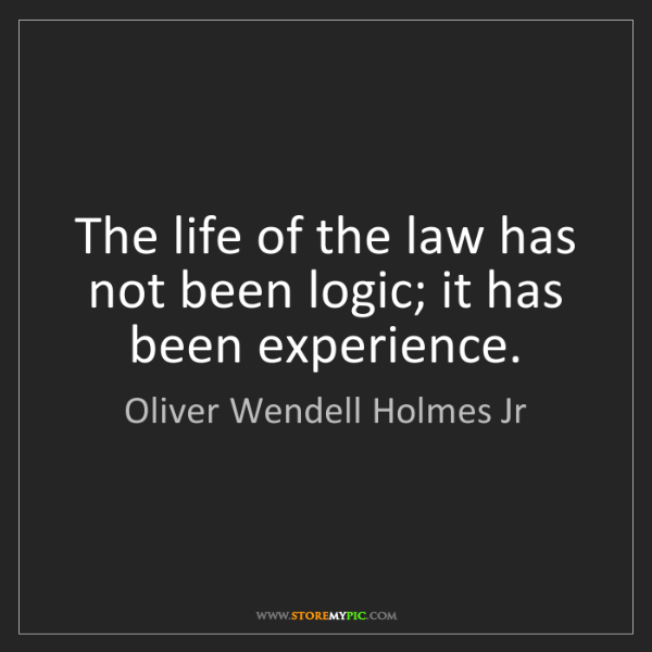 Oliver Wendell Holmes Jr: The life of the law has not been logic; it has been experience.