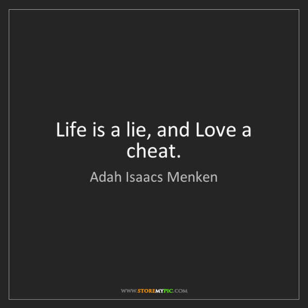 Adah Isaacs Menken: Life is a lie, and Love a cheat.