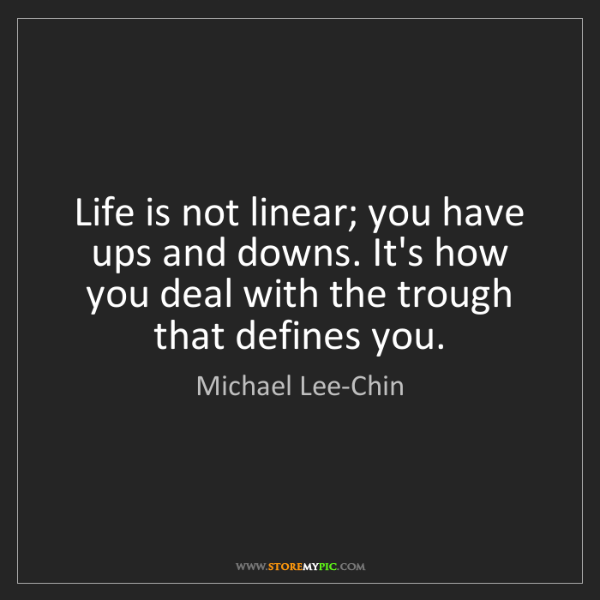 Michael Lee-Chin: Life is not linear; you have ups and downs. It's how...
