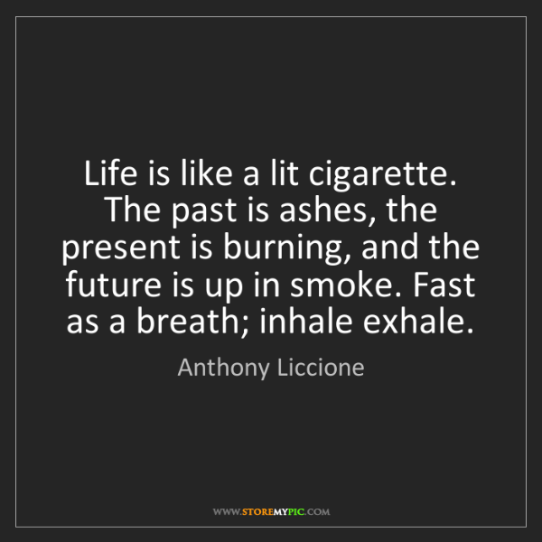 Anthony Liccione: Life is like a lit cigarette. The past is ashes, the...