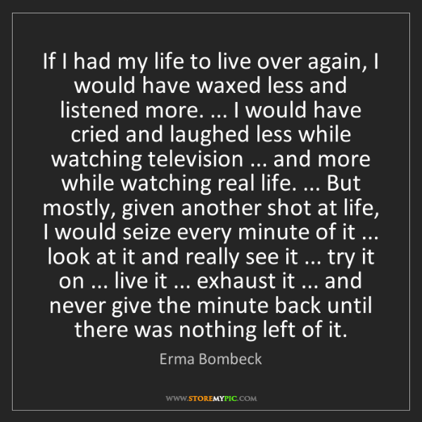 Erma Bombeck: If I had my life to live over again, I would have waxed...