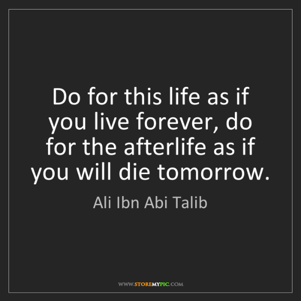 Ali Ibn Abi Talib: Do for this life as if you live forever, do for the afterlife...