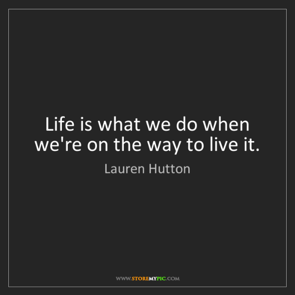 Lauren Hutton: Life is what we do when we're on the way to live it.