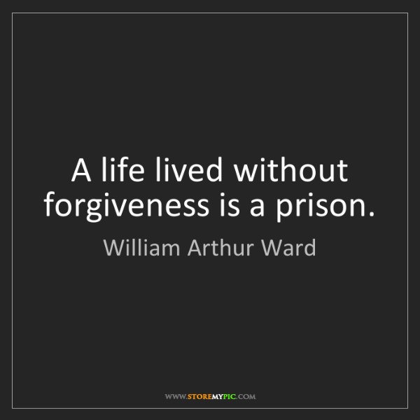 William Arthur Ward: A life lived without forgiveness is a prison.