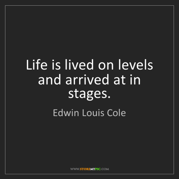 Edwin Louis Cole: Life is lived on levels and arrived at in stages.