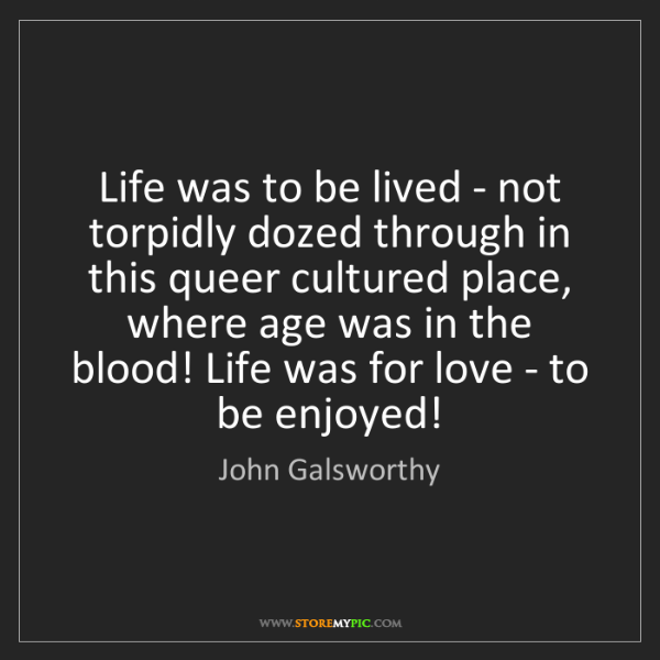 John Galsworthy: Life was to be lived - not torpidly dozed through in...