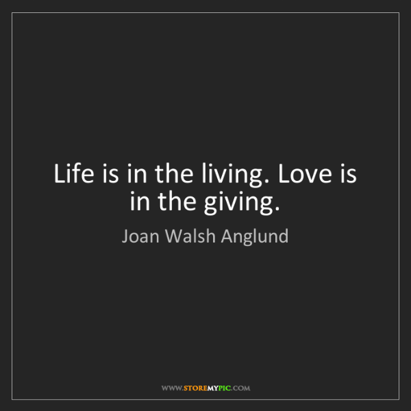 Joan Walsh Anglund: Life is in the living. Love is in the giving.