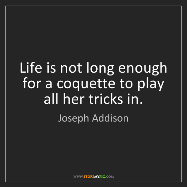 Joseph Addison: Life is not long enough for a coquette to play all her...