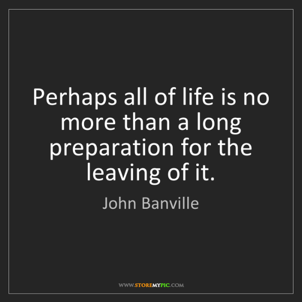 John Banville: Perhaps all of life is no more than a long preparation...
