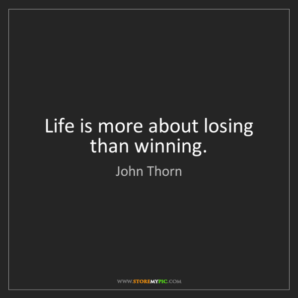 John Thorn: Life is more about losing than winning.