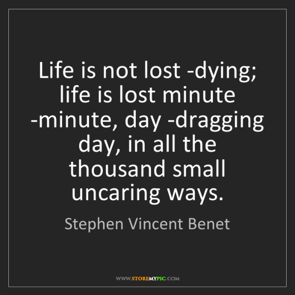 Stephen Vincent Benet: Life is not lost -dying; life is lost minute -minute,...