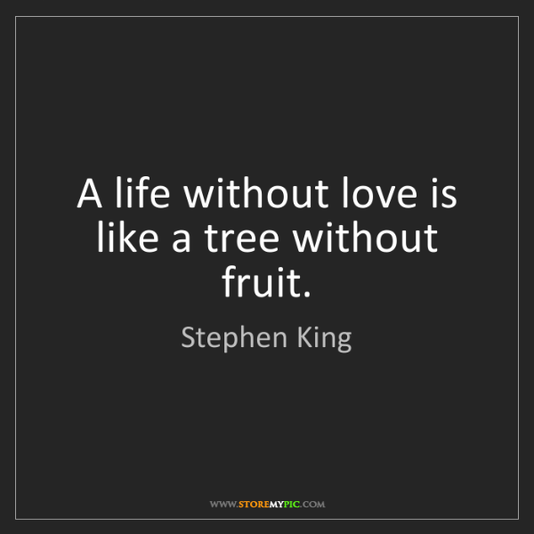 Stephen King: A life without love is like a tree without fruit.