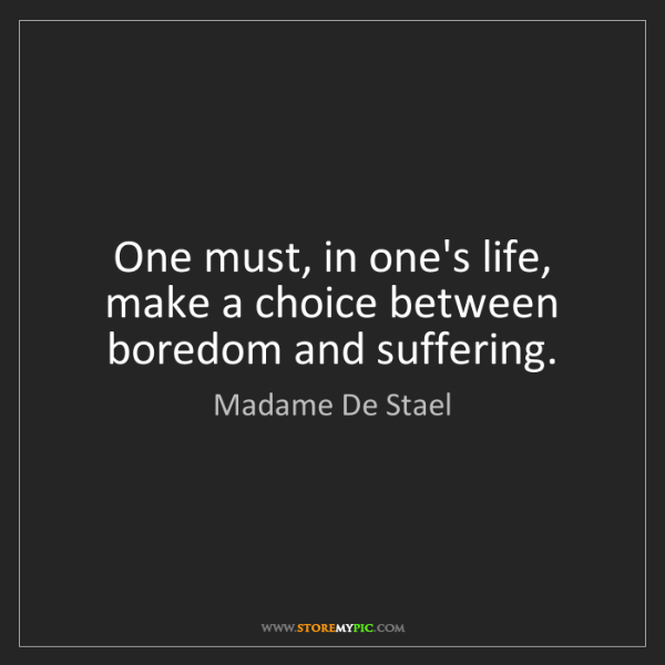 Madame De Stael: One must, in one's life, make a choice between boredom...