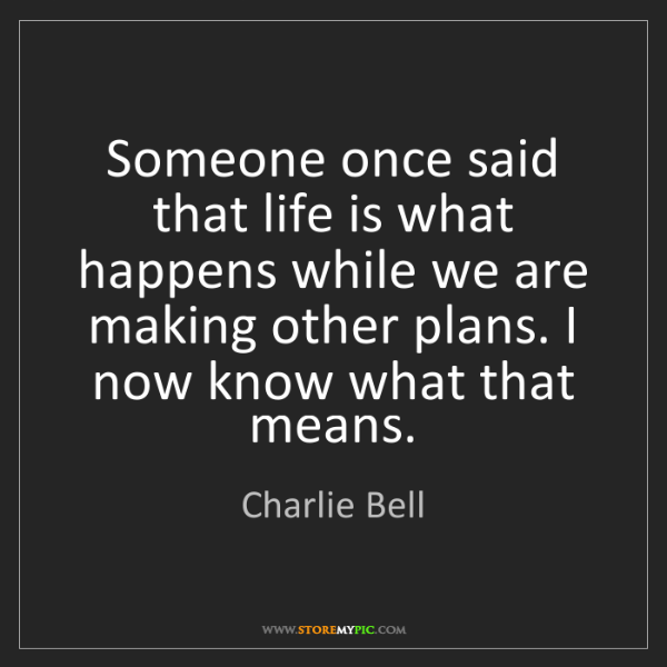 Charlie Bell: Someone once said that life is what happens while we...