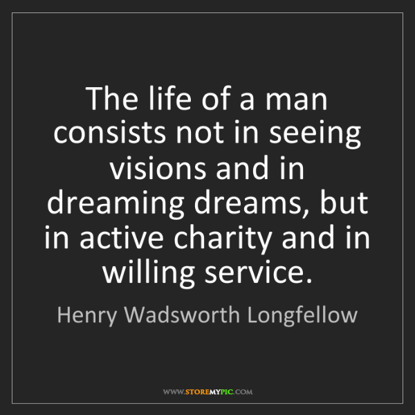 Henry Wadsworth Longfellow: The life of a man consists not in seeing visions and...