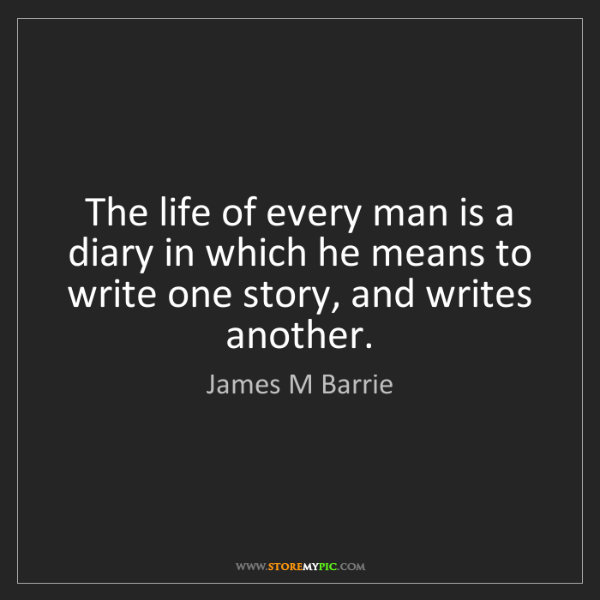 James M Barrie: The life of every man is a diary in which he means to...