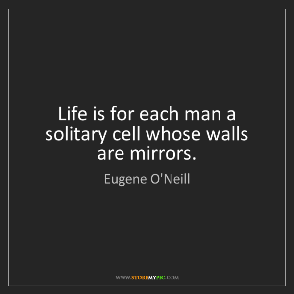Eugene O'Neill: Life is for each man a solitary cell whose walls are...