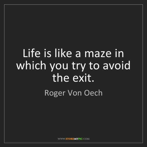 Roger Von Oech: Life is like a maze in which you try to avoid the exit.