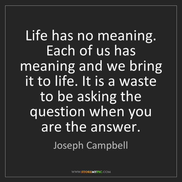 Joseph Campbell: Life has no meaning. Each of us has meaning and we bring...
