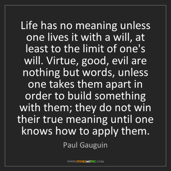 Paul Gauguin: Life has no meaning unless one lives it with a will,...