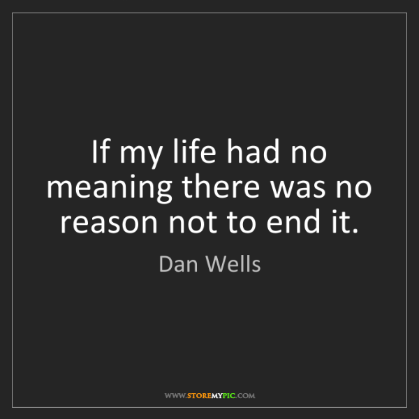 Dan Wells: If my life had no meaning there was no reason not to...