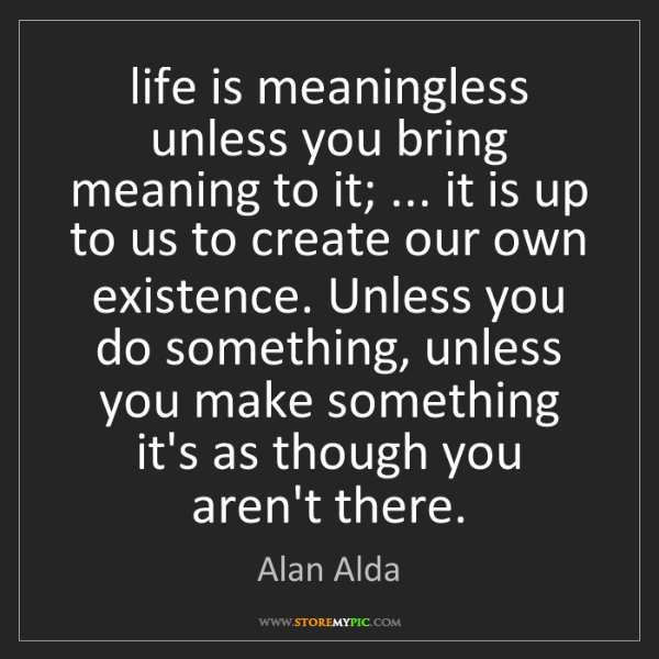 Alan Alda: life is meaningless unless you bring meaning to it; ......