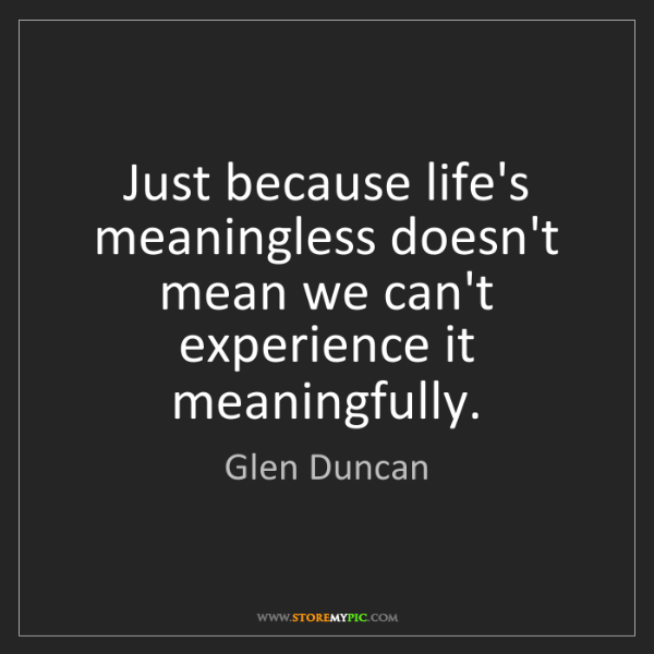 Glen Duncan: Just because life's meaningless doesn't mean we can't...
