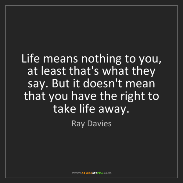 Ray Davies: Life means nothing to you, at least that's what they...