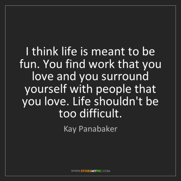 Kay Panabaker: I think life is meant to be fun. You find work that you...