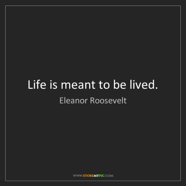 Eleanor Roosevelt: Life is meant to be lived.